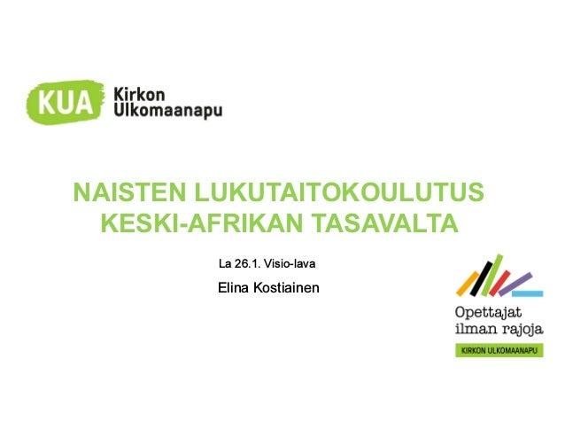 NAISTEN LUKUTAITOKOULUTUS KESKI-AFRIKAN TASAVALTA La 26.1. Visio-lava Elina Kostiainen