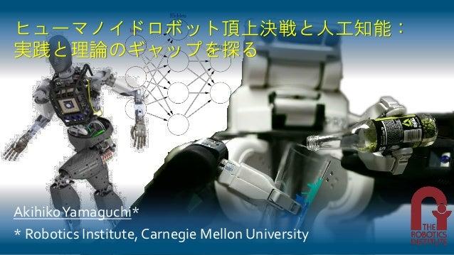 ヒューマノイドロボット頂上決戦と人工知能: 実践と理論のギャップを探る AkihikoYamaguchi* * Robotics Institute, Carnegie Mellon University