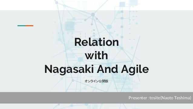 Relation with Nagasaki And Agile オンライン公開版 Presenter:tosite(Naoto Teshima)