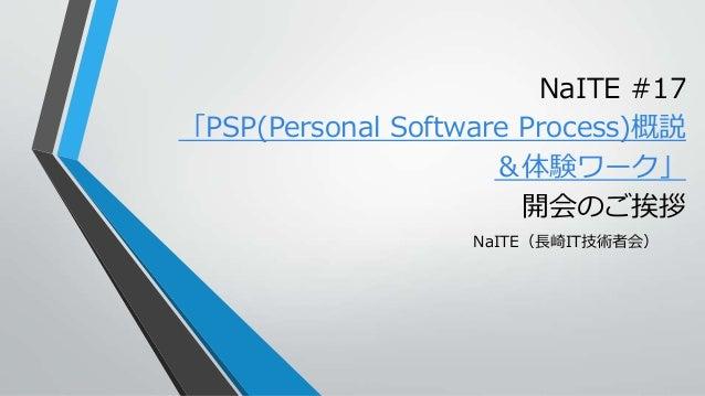 NaITE #17 「PSP(Personal Software Process)概説 &体験ワーク」 開会のご挨拶 NaITE(長崎IT技術者会)