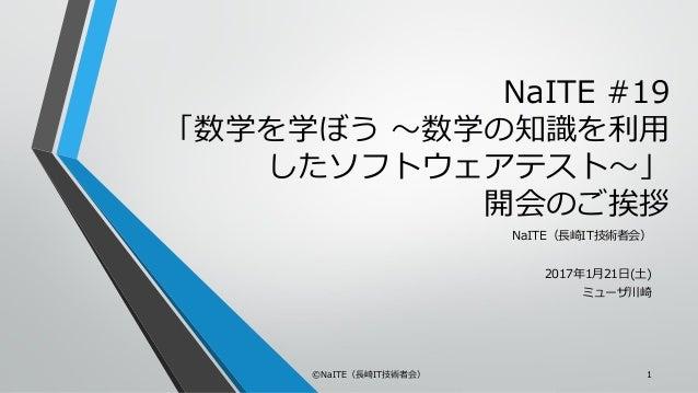 NaITE #19 「数学を学ぼう ~数学の知識を利用 したソフトウェアテスト~」 開会のご挨拶 NaITE(長崎IT技術者会) 2017年1月21日(土) ミューザ川崎 ©NaITE(長崎IT技術者会) 1