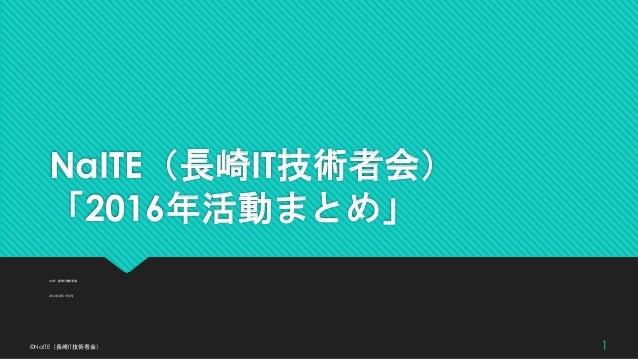 NaITE(長崎IT技術者会) 「2016年活動まとめ」 NaITE(長崎IT技術者会) 2016年12月11日(日) ©NaITE(長崎IT技術者会) 1