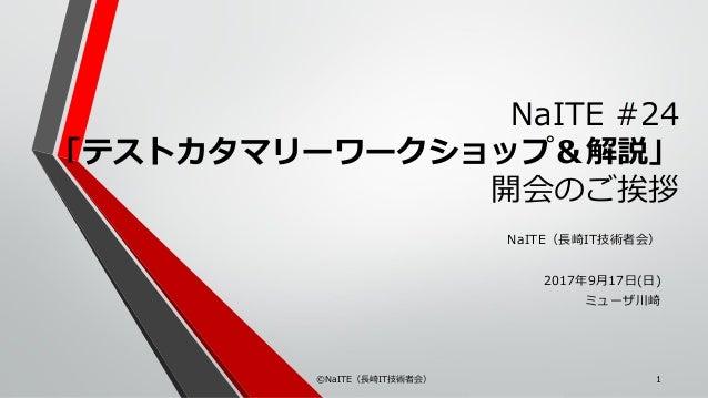 NaITE #24 「テストカタマリーワークショップ&解説」 開会のご挨拶 NaITE(長崎IT技術者会) 2017年9月17日(日) ミューザ川崎 ©NaITE(長崎IT技術者会) 1