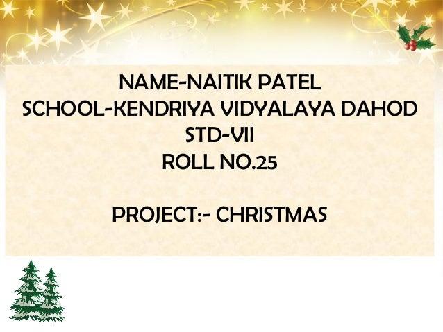 NAME-NAITIK PATEL SCHOOL-KENDRIYA VIDYALAYA DAHOD STD-VII ROLL NO.25 PROJECT:- CHRISTMAS