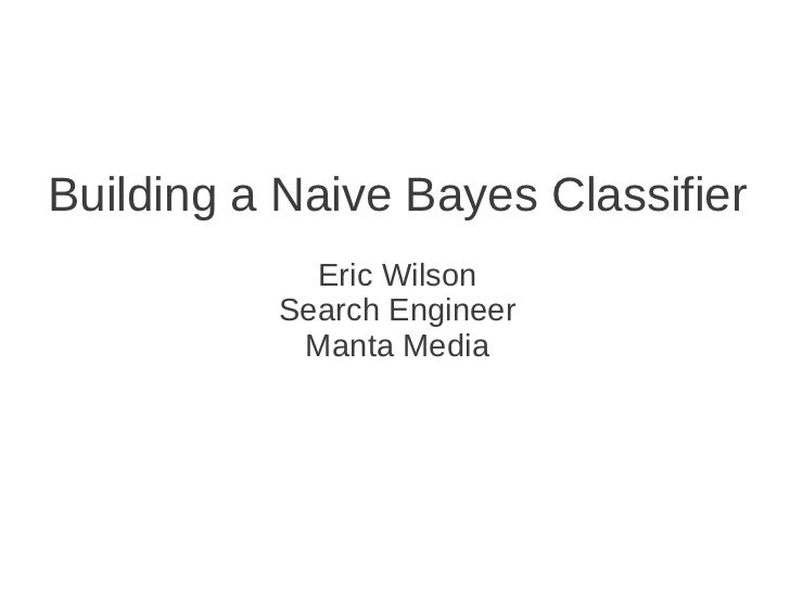 Building a Naive Bayes Classifier            Eric Wilson          Search Engineer           Manta Media