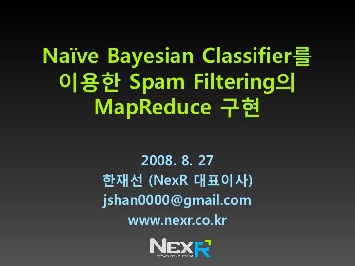Naïve Bayesian Classifier를  이용한 Spam Filtering의      MapReduce 구현            2008. 8. 27      한재선 (NexR 대표이사)      jshan00...