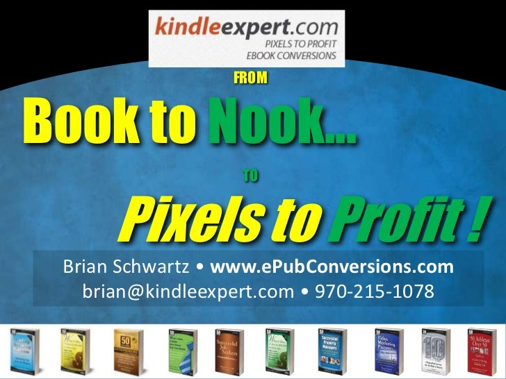 FROMBook to Nook...                   TO      Pixels to Profit ! Brian Schwartz • www.ePubConversions.com   brian@kindleex...
