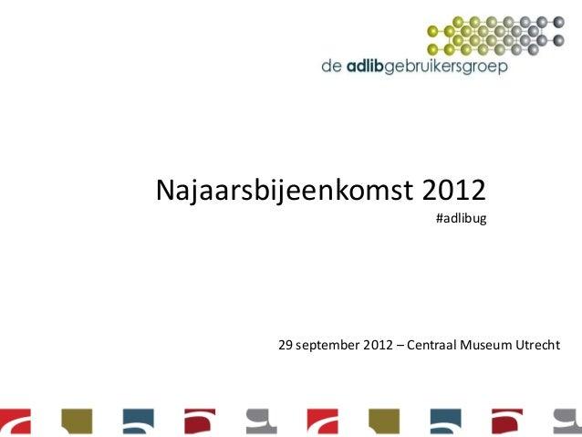 Najaarsbijeenkomst 2012                                #adlibug        29 september 2012 – Centraal Museum Utrecht