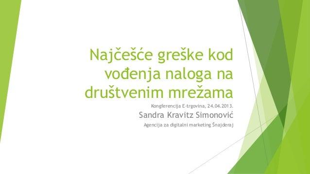 Najčešće greške kodvođenja naloga nadruštvenim mrežamaKongferencija E-trgovina, 24.04.2013.Sandra Kravitz SimonovićAgencij...