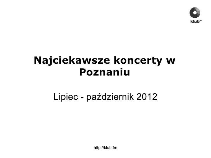 Najciekawsze koncerty w        Poznaniu   Lipiec - październik 2012            http://klub.fm