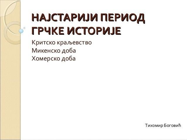 НАЈСТАРИЈИ ПЕРИОДНАЈСТАРИЈИ ПЕРИОД ГРЧКЕ ИСТОРИЈЕГРЧКЕ ИСТОРИЈЕ Критско краљевство Микенско доба Хомерско доба Тихомир Бог...