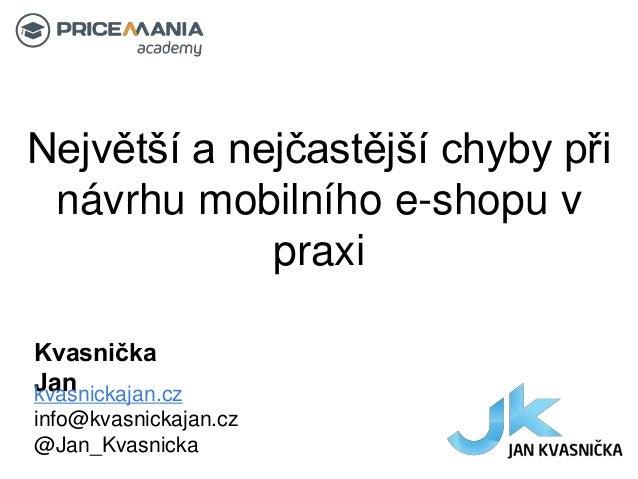 Největší a nejčastější chyby při návrhu mobilního e-shopu v praxi Kvasnička Jankvasnickajan.cz info@kvasnickajan.cz @Jan_K...