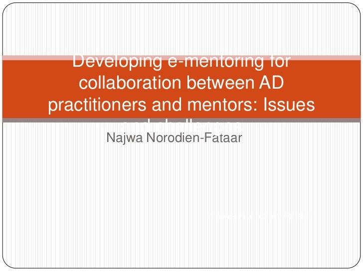 Developing e-mentoring for    collaboration between ADpractitioners and mentors: Issues          and challenges       Najw...
