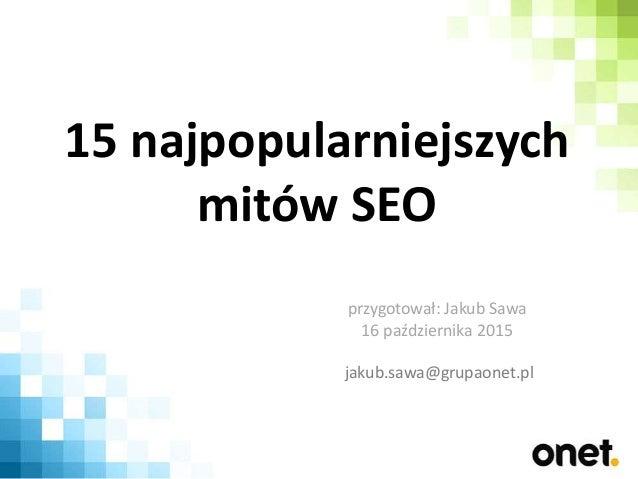 15 najpopularniejszych mitów SEO przygotował: Jakub Sawa 16 października 2015 jakub.sawa@grupaonet.pl