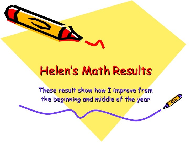 Helen's Math Results These result show how I improve from the beginning and middle of the year