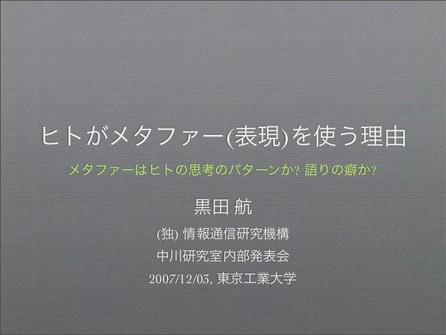 ヒトがメタファー(表現)を使う理由 メタファーはヒトの思考のパターンか? 語りの癖か? 黒田 航 (独) 情報通信研究機構 中川研究室内部発表会 2007/12/03, 東京工業大学