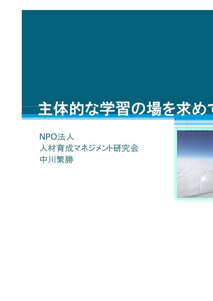 1主体的な学習の場を求めて                (c) S-Jade 2012NPO法人人材育成マネジメント研究会中川繁勝