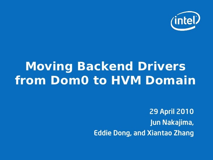 Moving Backend Drivers from Dom0 to HVM Domain                            29 April 2010                            Jun Nak...