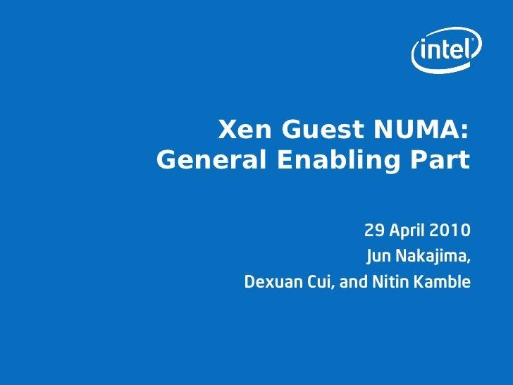 Xen Guest NUMA: General Enabling Part                      29 April 2010                     Jun Nakajima,      Dexuan Cui...