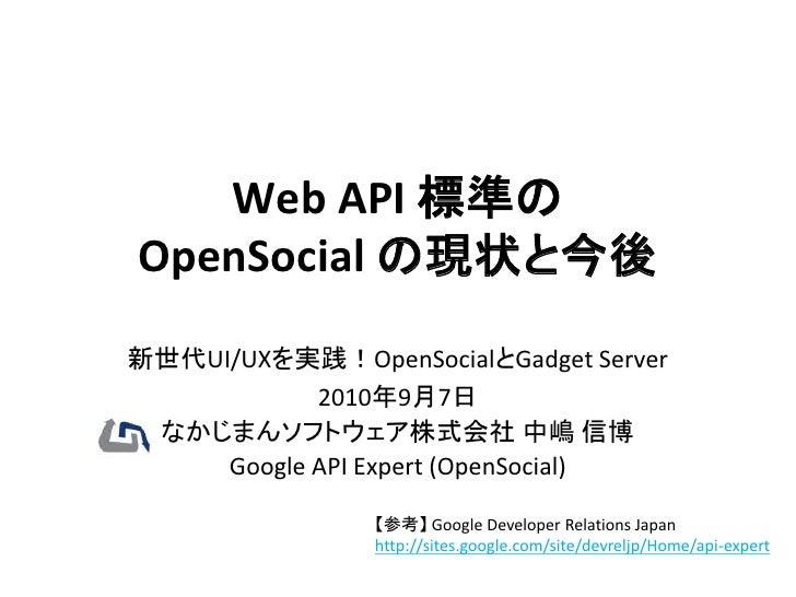 Web API 標準の OpenSocial の現状と今後 新世代UI/UXを実践!OpenSocialとGadget Server             2010年9月7日  なかじまんソフトウェア株式会社 中嶋 信博      Googl...