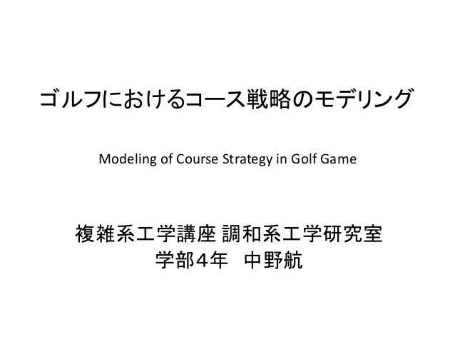 ゴルフにおけるコース戦略のモデリング  複雑系工学講座 調和系工学研究室  学部4年 中野航  Modeling of Course Strategy in Golf Game