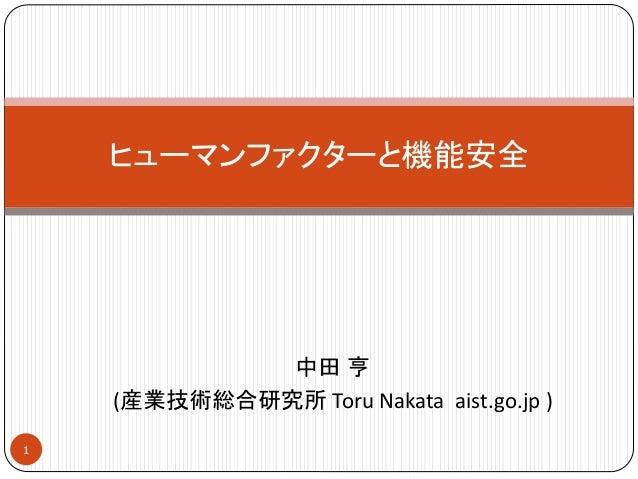 中田 亨 (産業技術総合研究所 Toru Nakata aist.go.jp ) ヒューマンファクターと機能安全 1
