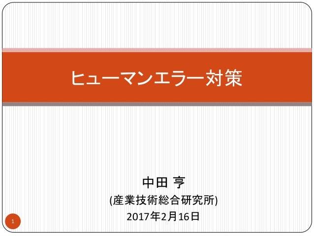 中田 亨 (産業技術総合研究所) 2017年2月16日 ヒューマンエラー対策 1