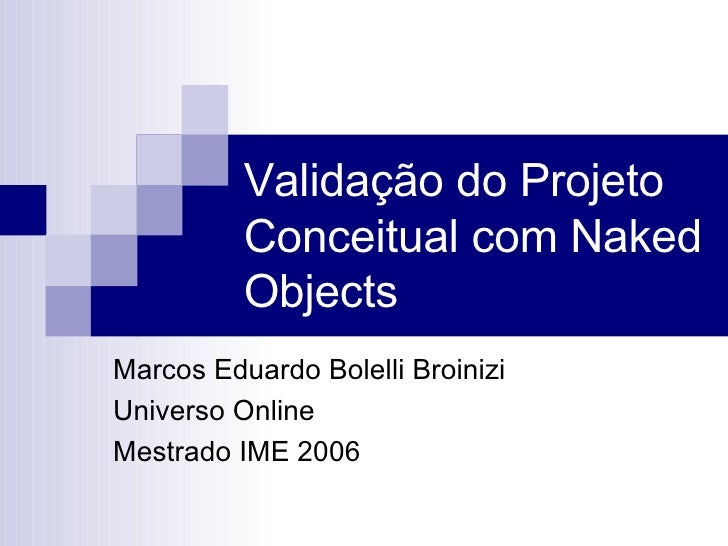 Validação do Projeto Conceitual com Naked Objects Marcos Eduardo Bolelli Broinizi Universo Online  Mestrado IME 2006