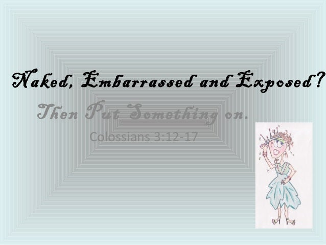 Naked, Embarrassed and Exposed? Then Put Something on. Colossians 3:12-17