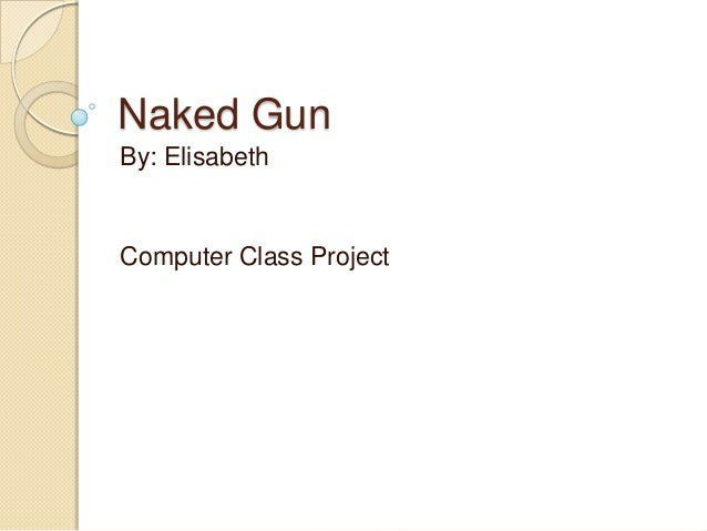 Naked GunBy: ElisabethComputer Class Project