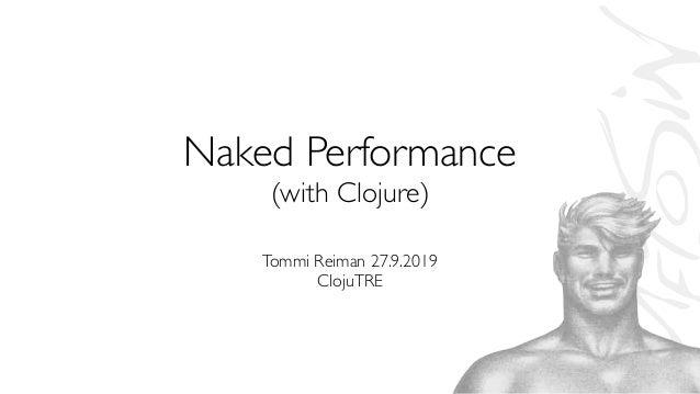 Naked Performance (with Clojure) Tommi Reiman 27.9.2019 ClojuTRE