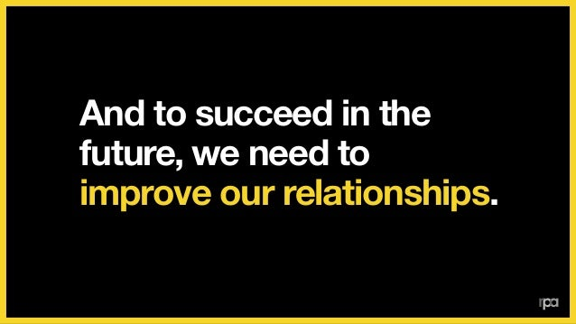 We're proud of our relationships and our work.  But we want to get better.