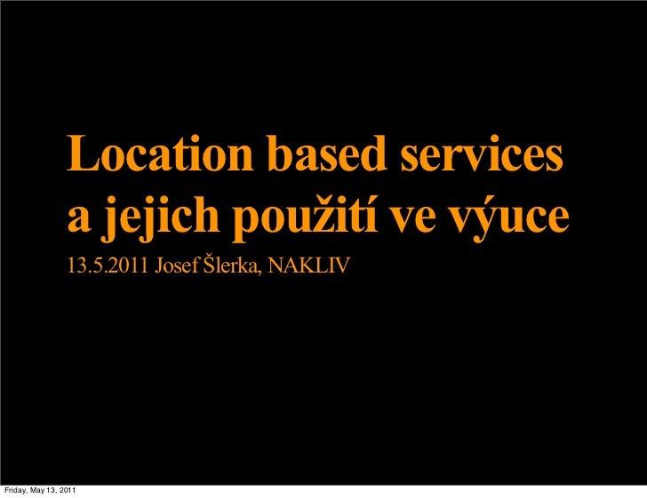 Location based services                 a jejich použití ve výuce                 13.5.2011 Josef Šlerka, NAKLIVFriday, Ma...