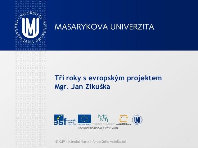Tři roky s evropským projektemMgr. Jan ZikuškaNAKLIV – Národní klastr informačního vzdělávání   1