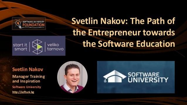 Svetlin Nakov: The Path of the Entrepreneur towards the Software Education Svetlin Nakov Manager Training and Inspiration ...