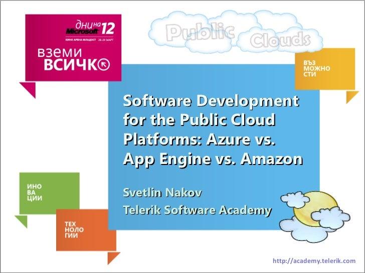 Software Developmentfor the Public CloudPlatforms: Azure vs.App Engine vs. AmazonSvetlin NakovTelerik Software Academy    ...