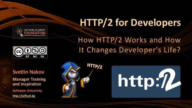 HTTP/2 for Developers How HTTP/2 Works and How It Changes Developer's Life? Svetlin Nakov Manager Training and Inspiration...