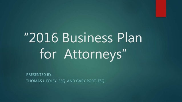 """2016 Business Plan for Attorneys"" PRESENTED BY: THOMAS J. FOLEY, ESQ. AND GARY PORT, ESQ."