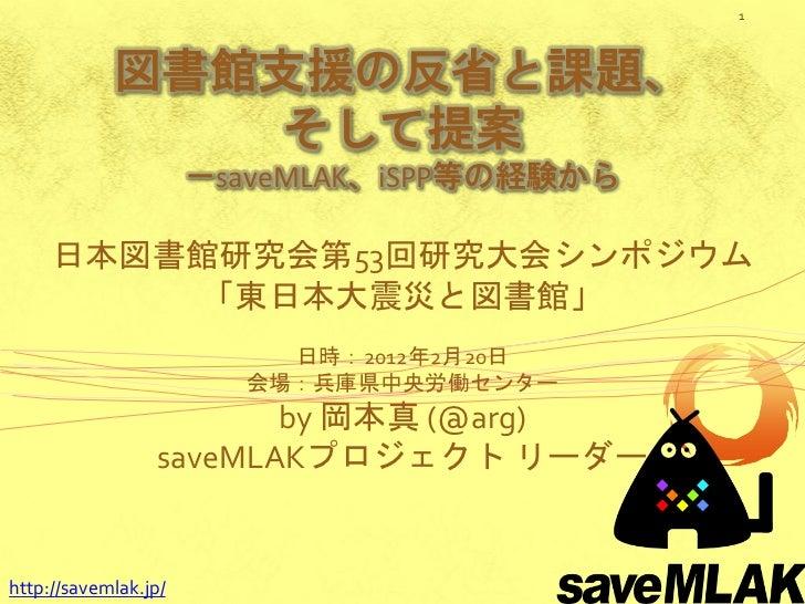 1            図書館支援の反省と課題、                そして提案                      -saveMLAK、iSPP等の経験から     日本図書館研究会第53回研究大会シンポジウム       ...