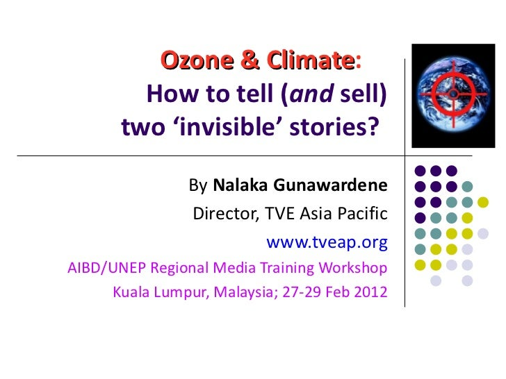 Ozone & Climate :   How to tell  ( and  sell) two 'invisible' stories?   By  Nalaka Gunawardene Director, TVE Asia Pacific...