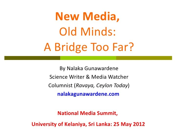 New Media,       Old Minds:    A Bridge Too Far?          By Nalaka Gunawardene      Science Writer & Media Watcher      C...