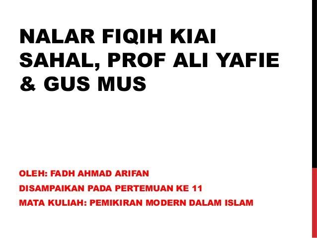 NALAR FIQIH KIAI  SAHAL, PROF ALI YAFIE  & GUS MUS  OLEH: FADH AHMAD ARIFAN  DISAMPAIKAN PADA PERTEMUAN KE 11  MATA KULIAH...