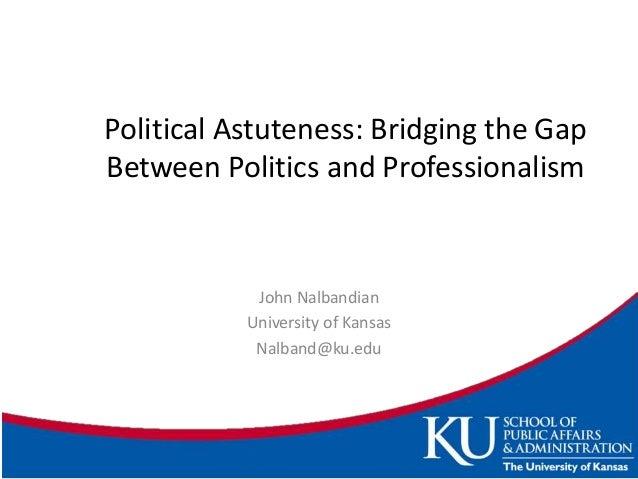 Political Astuteness: Bridging the Gap Between Politics and Professionalism John Nalbandian University of Kansas Nalband@k...