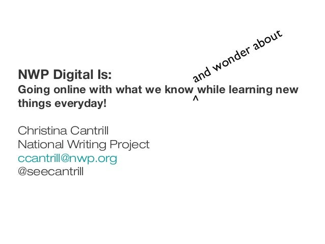NWP Digital Is:Going online with what we know while learning newthings everyday!Christina CantrillNational Writing Project...