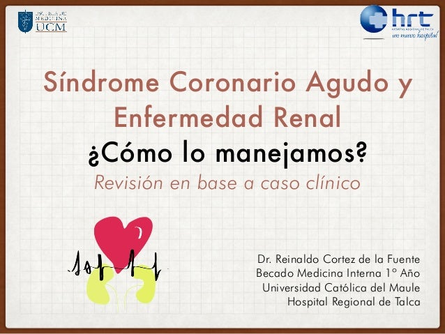 Síndrome Coronario Agudo y Enfermedad Renal ¿Cómo lo manejamos? Revisión en base a caso clínico Dr. Reinaldo Cortez de la ...