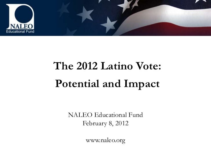 The 2012 Latino Vote:Potential and Impact  NALEO Educational Fund     February 8, 2012       www.naleo.org