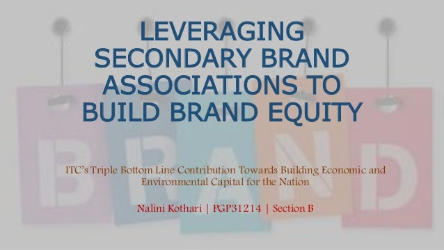 LEVERAGING SECONDARY BRAND ASSOCIATIONS TO BUILD BRAND EQUITY ITC's Triple Bottom Line Contribution Towards Building Econo...