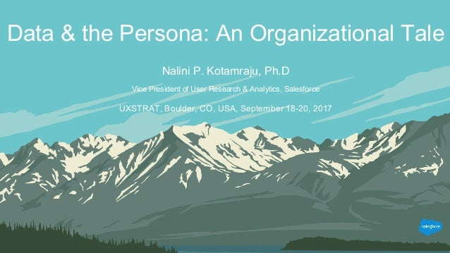 Data & the Persona: An Organizational Tale Nalini P. Kotamraju, Ph.D Vice President of User Research & Analytics, Salesfor...