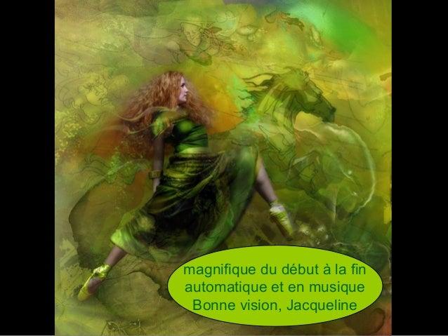magnifique du début à la finautomatique et en musiqueBonne vision, Jacqueline