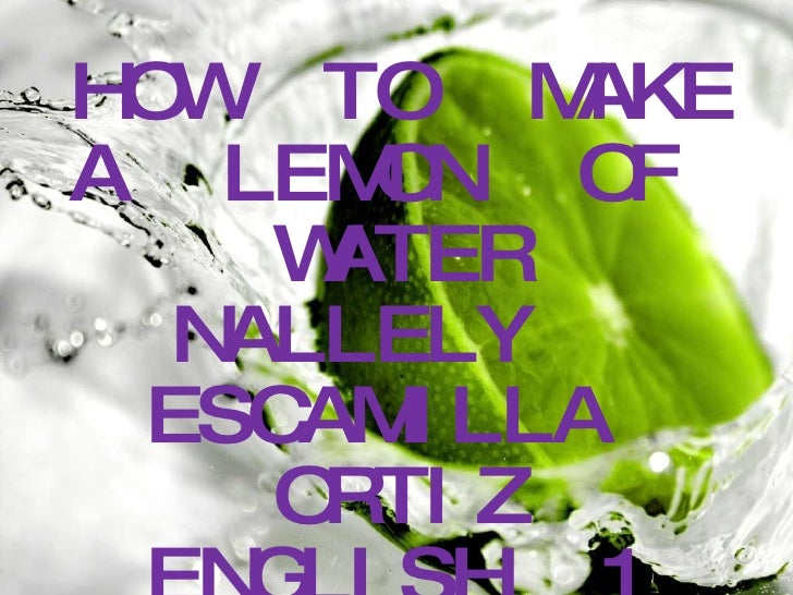 <ul><li>HOW  TO  MAKE  </li></ul><ul><li>A  LEMON  OF  WATER </li></ul><ul><li>NALLELY  ESCAMILLA  ORTIZ </li></ul><ul><li...